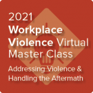 2021 Workplace Violence Virtual Master Class: Addressing Violence and Handling the Aftermath - On-Demand