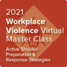 2021 Workplace Violence Virtual Master Class: Active Shooter Preparation and Response Strategies - On-Demand