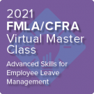 2021 FMLA/CFRA Virtual Master Class: Advanced Skills for Employee Leave Management - On-Demand