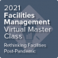 2021 Facilities Management Virtual Master Class: Rethinking Facilities Post-Pandemic - On-Demand